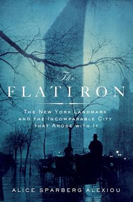 The Flatiron: The New York Landmark and the Incomparable City That Arose with it (Hardback)