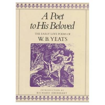 A Poet to His Beloved: The Early Love Poems of W.B.Yeats (Hardback)