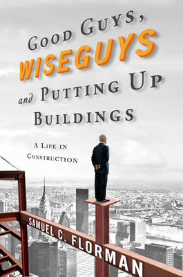 Good Guys, Wise Guys, and Putting Up Buildings: A Life in Construction (Hardback)