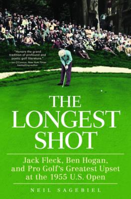 The Longest Shot: Jack Fleck, Ben Hogan, and Pro Golf's Greatest Upset at the 1955 U.S. Open (Hardback)