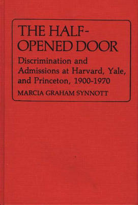 Half Opened Door: Discrimination and Admissions at Harvard, Yale and Princeton, 1900-70 - Contributions in American History (Hardback)