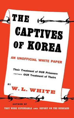 The Captives of Korea: An Unofficial White Paper on the Treatment of War Prisoners; Our Treatment of Theirs, Their Treatment of Ours (Hardback)