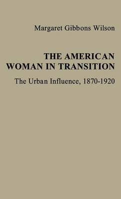 The American Woman in Transition: The Urban Influence, 1870$1920 (Hardback)