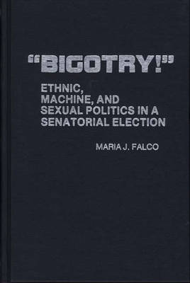 Bigotry!: Ethnic, Machine, and Sexual Politics in a Senatorial Election (Hardback)
