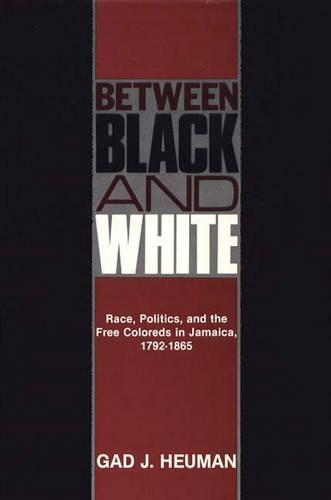 Between Black and White: Race, Politics, and the Free Coloreds in Jamaica, 1792-1865 (Hardback)