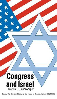 Congress and Israel: Foreign Aid Decision-Making in the House of Representatives, 1969-1976 (Hardback)