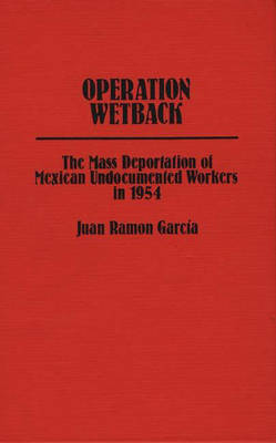 Operation Wetback: The Mass Deportation of Mexican Undocumented Workers in 1954 (Hardback)