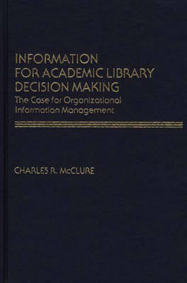 Information for Academic Library Decision Making: The Case for Organizational Information Management (Hardback)