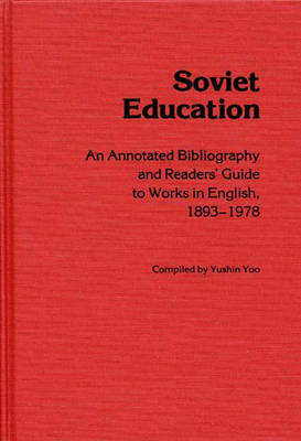 Soviet Education: An Annotated Bibliography and Readers' Guide to Works in English, 1893-1978 (Hardback)