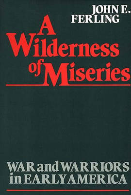 A Wilderness of Miseries: War and Warriors in Early America (Hardback)