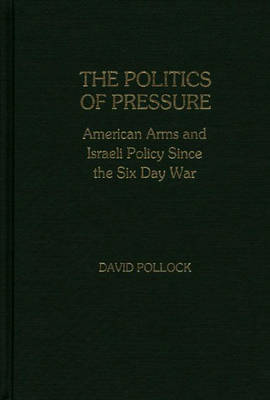 The Politics of Pressure: American Arms and Israeli Policy Since the Six Day War (Hardback)