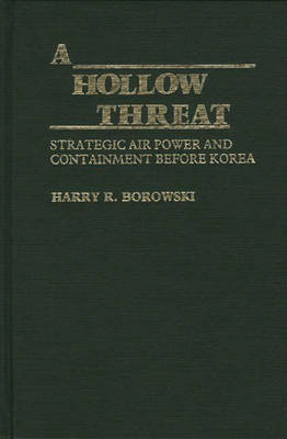 A Hollow Threat: Strategic Air Power and Containment Before Korea (Hardback)