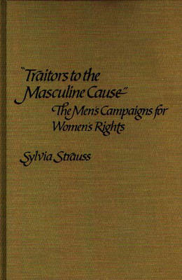 Traitors to the Masculine Cause: The Men's Campaigns for Women's Rights (Hardback)