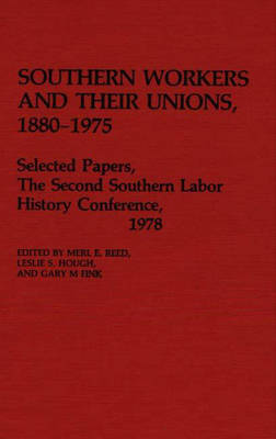 Southern Workers and Their Unions, 1880-1975: Selected Papers, The Second Southern Labor History Conference, 1978 (Hardback)