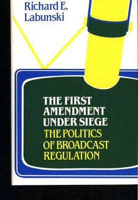 The First Amendment Under Siege: The Politics of Broadcast Regulation (Hardback)