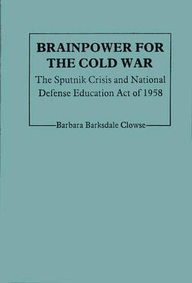 Brainpower for the Cold War: The Sputnik Crisis and National Defense Education Act of 1958 (Hardback)