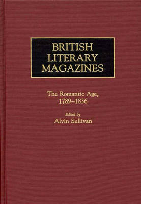 British Literary Magazines: The Romantic Age, 1789-1836 - Historical Guides to the World's Periodicals and Newspapers (Hardback)