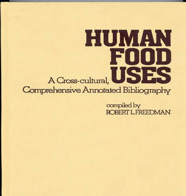 Human Food Uses: A Cross-Cultural, Comprehensive Annotated Bibliography (Hardback)