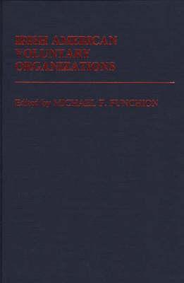 Irish American Voluntary Organizations - Ethnic American Voluntary Organizations (Hardback)