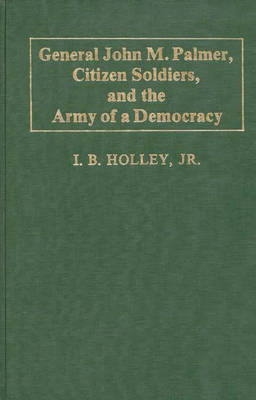 General John M. Palmer, Citizen Soldiers, and the Army of a Democracy. (Hardback)