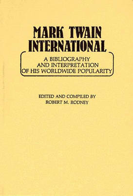 Mark Twain International: A Bibliography and Interpretation of His Worldwide Popularity (Hardback)