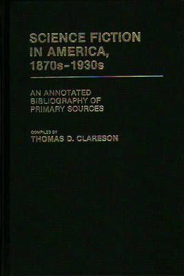 Science Fiction in America, 1870s-1930s: An Annotated Bibliography of Primary Sources - Bibliographies and Indexes in American Literature (Hardback)
