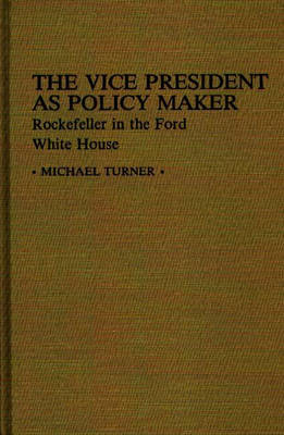 The Vice President as Policy Maker: Rockefeller in the Ford White House (Hardback)