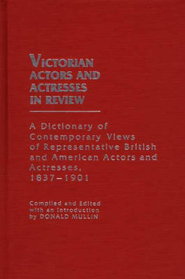 Victorian Actors and Actresses in Review: A Dictionary of Contemporary Views of Representative British and American Actors and Actresses, 1837-1901 (Hardback)