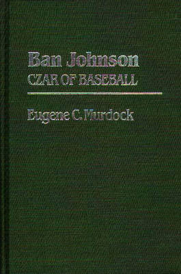 Ban Johnson: Czar of Baseball (Hardback)