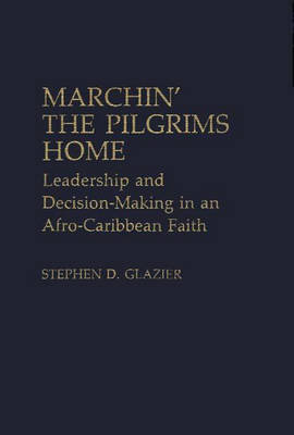 Marchin' the Pilgrims Home: Leadership and Decision-Making in an Afro-Caribbean Faith (Hardback)