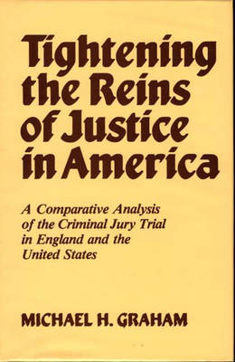 Tightening the Reins of Justice in America: A Comparative Analysis of the Criminal Jury Trial in England and the United States (Hardback)
