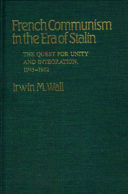 French Communism in the Era of Stalin: The Quest for Unity and Integration, 1945-1962 (Hardback)