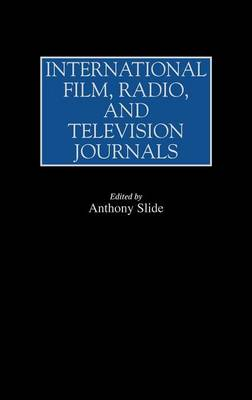 International Film, Radio, and Television Journals - Historical Guides to the World's Periodicals and Newspapers (Hardback)
