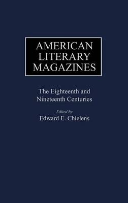 American Literary Magazines: The Eighteenth and Nineteenth Centuries - Historical Guides to the World's Periodicals and Newspapers (Hardback)