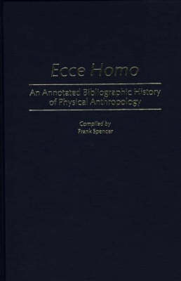 Ecce Homo: An Annotated Bibliographic History of Physical Anthropology - Bibliographies and Indexes in Anthropology (Hardback)