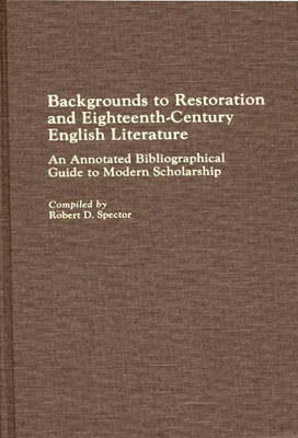 Backgrounds to Restoration and Eighteenth-Century English Literature: An Annotated Bibliographical Guide to Modern Scholarship - Bibliographies and Indexes in World Literature (Hardback)