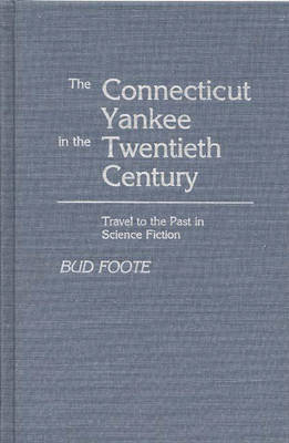 The Connecticut Yankee in the Twentieth Century: Travel to the Past in Science Fiction (Hardback)