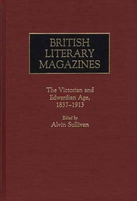 British Literary Magazines 1837-1913: British Literary Magazines - Historical Guides to the World's Periodicals and Newspapers (Hardback)