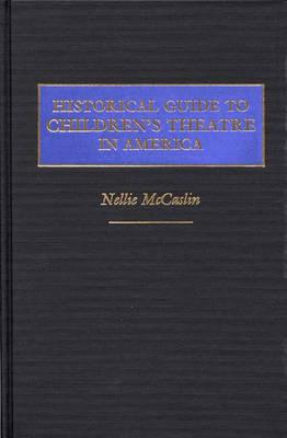 Historical Guide to Children's Theatre in America (Hardback)