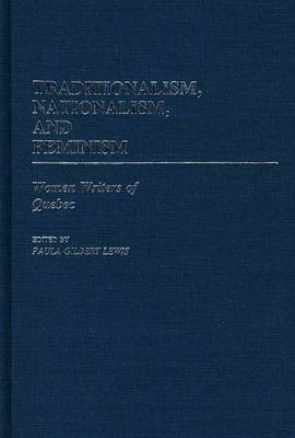 Traditionalism, Nationalism, and Feminism: Women Writers of Quebec (Hardback)