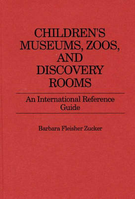 Children's Museums, Zoos, and Discovery Rooms: An International Reference Guide (Hardback)