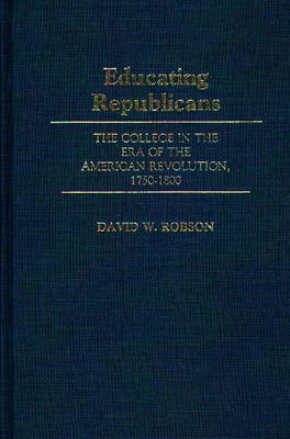 Educating Republicans: The College in the Era of the American Revolution, 1750-1800 (Hardback)