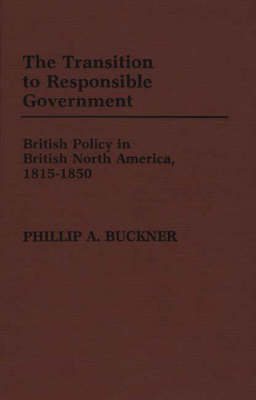 The Transition to Responsible Government: British Policy in British North America, 1815-1850 (Hardback)