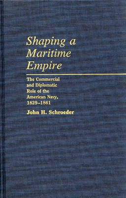 Shaping a Maritime Empire: The Commercial and Diplomatic Role of the American Navy, 1829-1861 (Hardback)