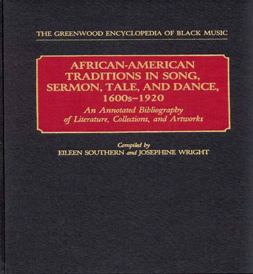 African-American Traditions in Song, Sermon, Tale, and Dance, 1600s-1920: An Annotated Bibliography of Literature, Collections, and Artworks - The Greenwood Encyclopedia of Black Music (Hardback)