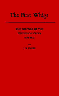 The First Whigs: The Politics of the Exclusion Crisis, 1678-1683 (Hardback)