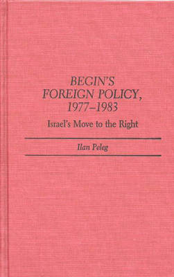 Begin's Foreign Policy, 1977-1983: Israel's Move to the Right (Hardback)