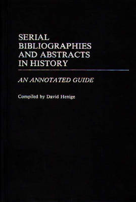 Serial Bibliographies and Abstracts in History: An Annotated Guide - Bibliographies and Indexes in World History (Hardback)