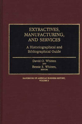 Extractives, Manufacturing, and Services: A Historiographical and Bibliographical Guide - Handbook of American Business History (Hardback)