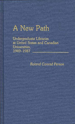 A New Path: Undergraduate Libraries at United States and Canadian Universities, 1949-1987 (Hardback)